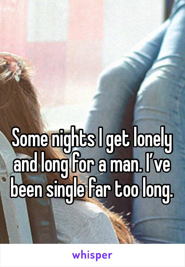 Some nights I get lonely and long for a man. I've been single far too long.