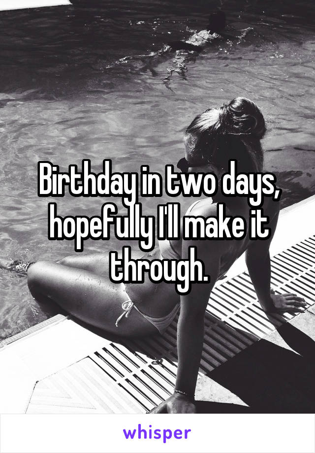 Birthday in two days, hopefully I'll make it through.