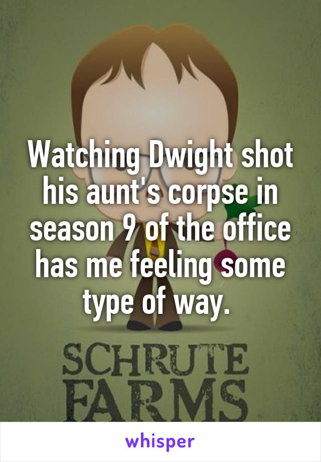 Watching Dwight shot his aunt's corpse in season 9 of the office has me feeling some type of way.
