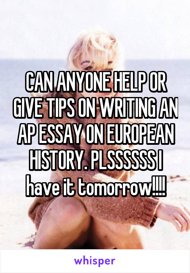 CAN ANYONE HELP OR GIVE TIPS ON WRITING AN AP ESSAY ON EUROPEAN HISTORY. PLSSSSSS I have it tomorrow!!!!