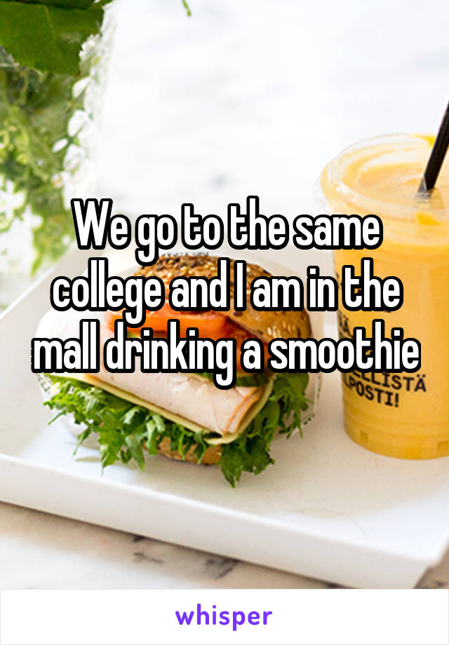 We go to the same college and I am in the mall drinking a smoothie