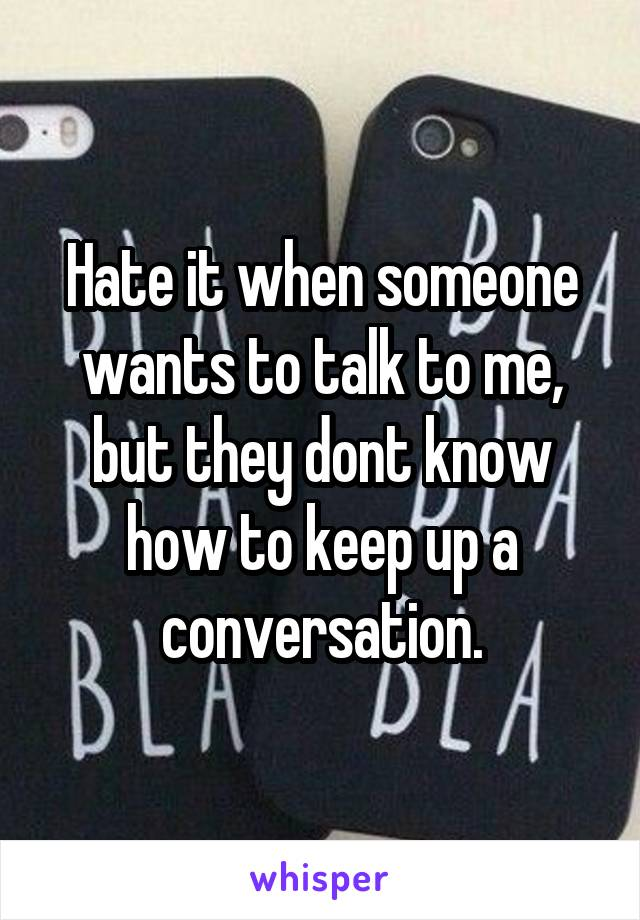 Hate it when someone wants to talk to me, but they dont know how to keep up a conversation.