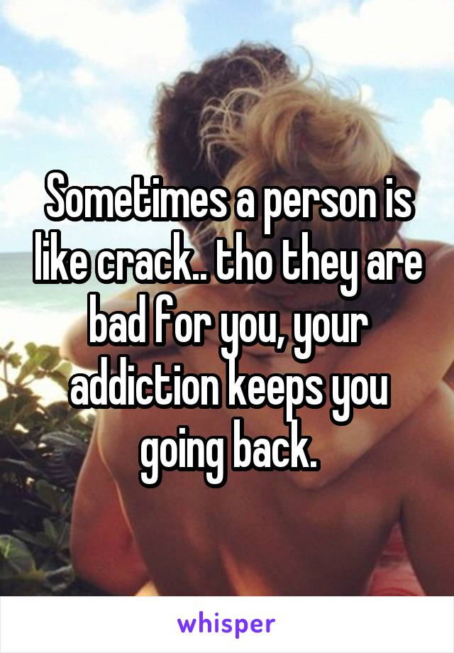 Sometimes a person is like crack.. tho they are bad for you, your addiction keeps you going back.