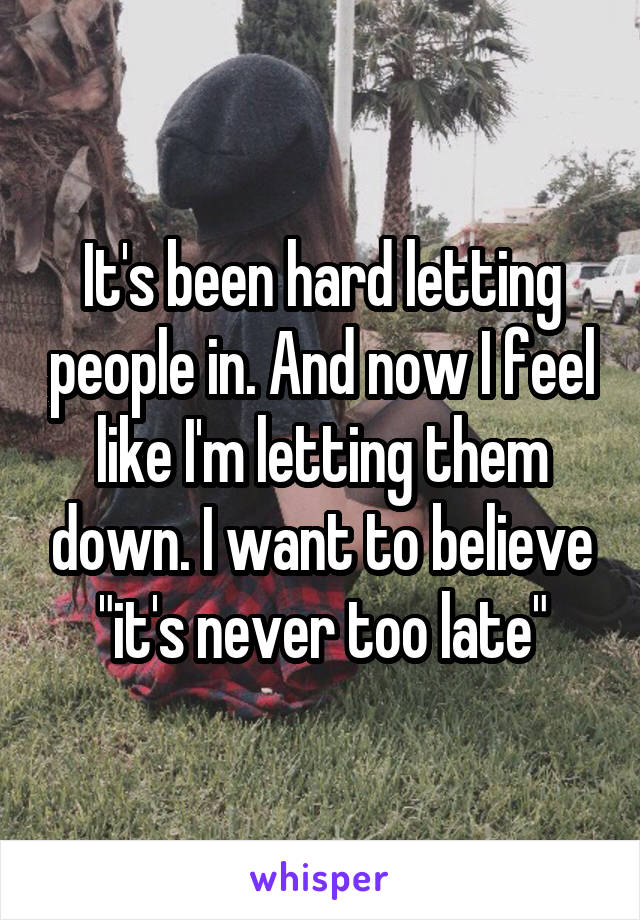 "It's been hard letting people in. And now I feel like I'm letting them down. I want to believe ""it's never too late"""