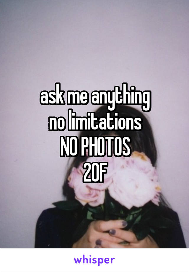 ask me anything no limitations NO PHOTOS 20F