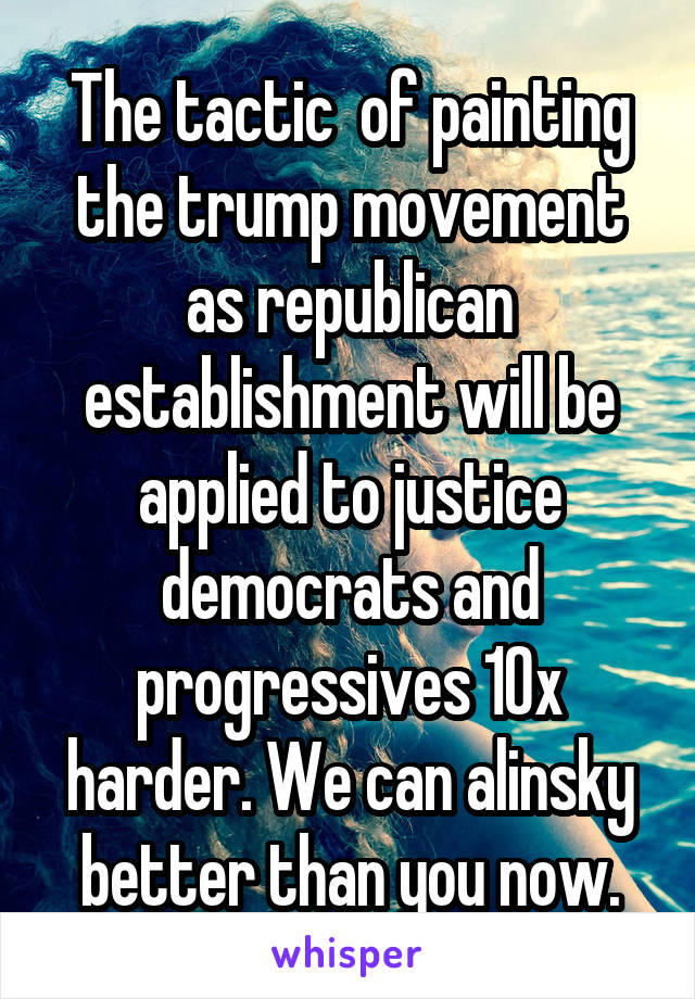 The tactic  of painting the trump movement as republican establishment will be applied to justice democrats and progressives 10x harder. We can alinsky better than you now.