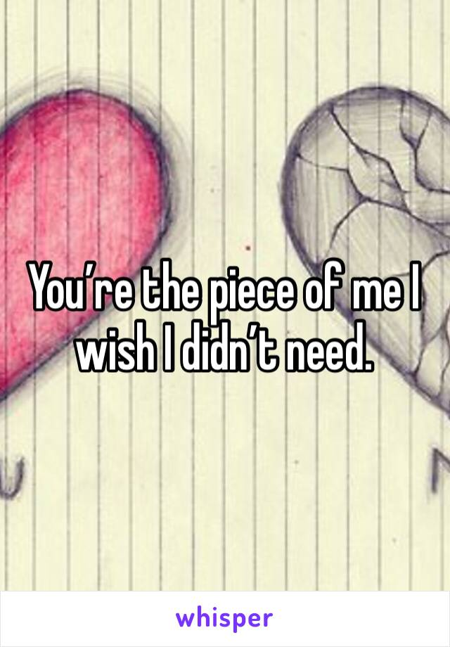 You're the piece of me I wish I didn't need.