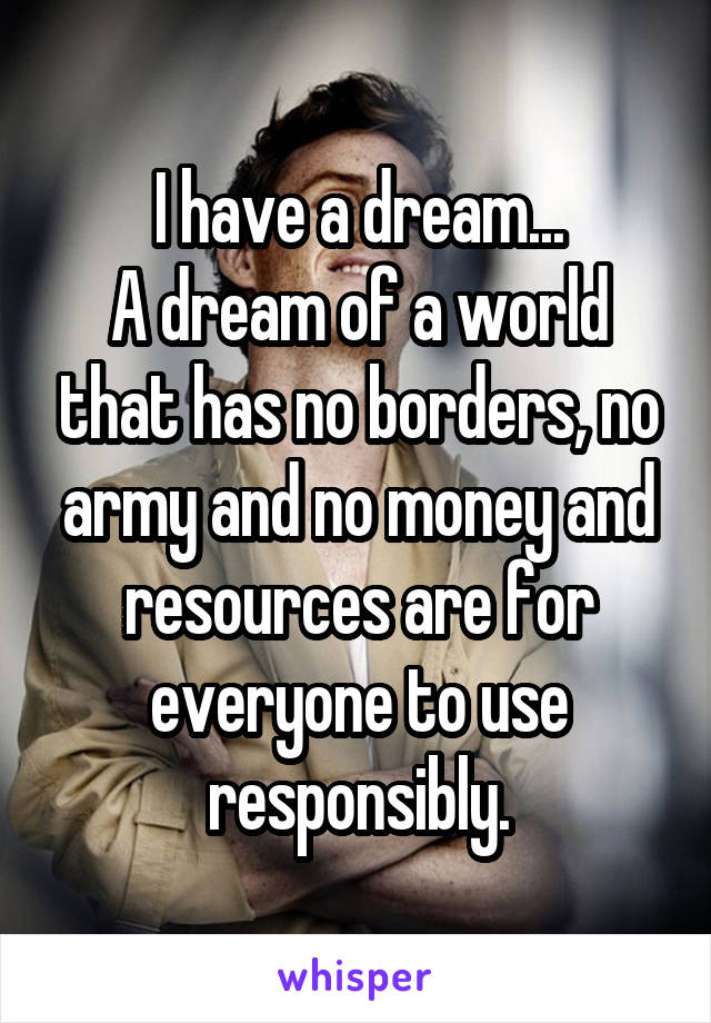 I have a dream... A dream of a world that has no borders, no army and no money and resources are for everyone to use responsibly.
