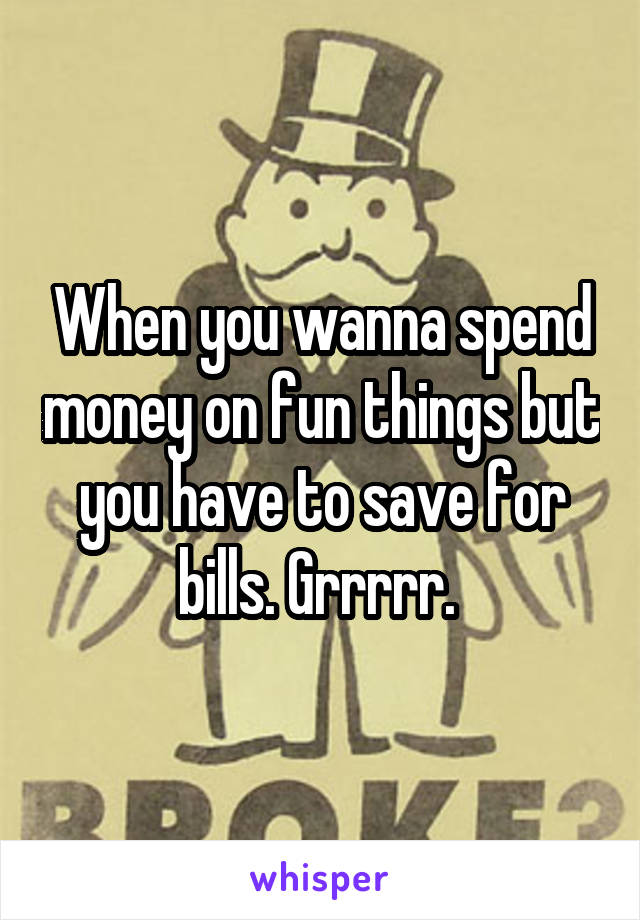 When you wanna spend money on fun things but you have to save for bills. Grrrrr.