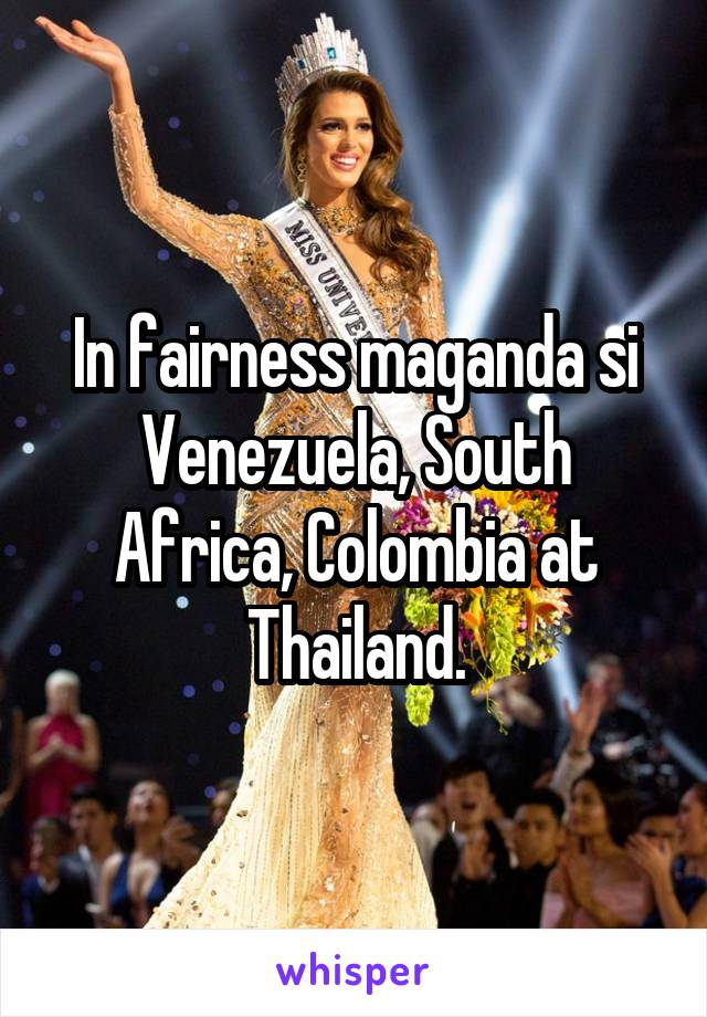 In fairness maganda si Venezuela, South Africa, Colombia at Thailand.