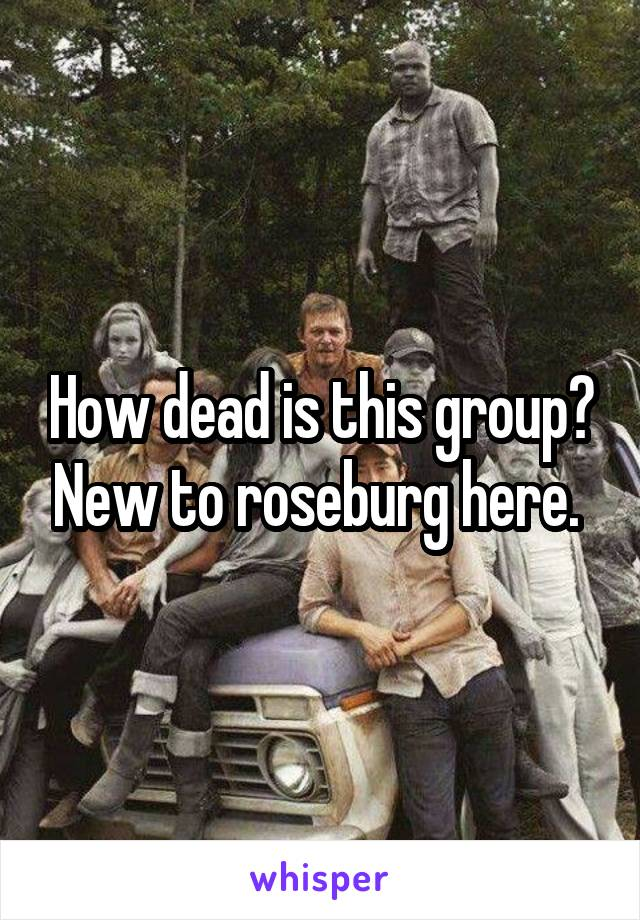 How dead is this group? New to roseburg here.