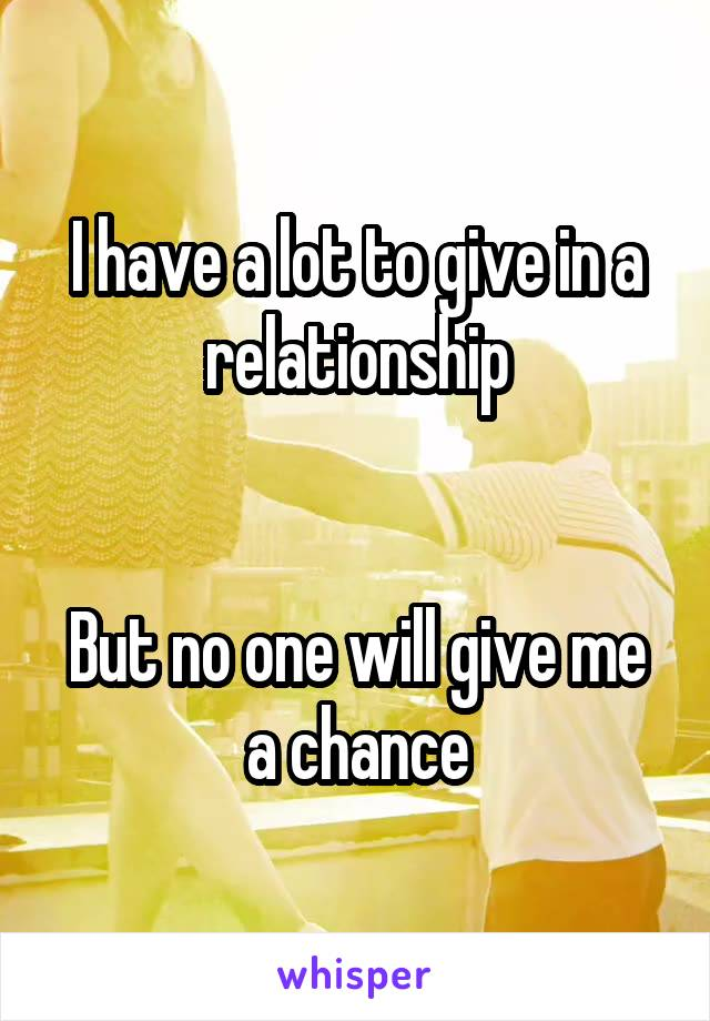 I have a lot to give in a relationship   But no one will give me a chance