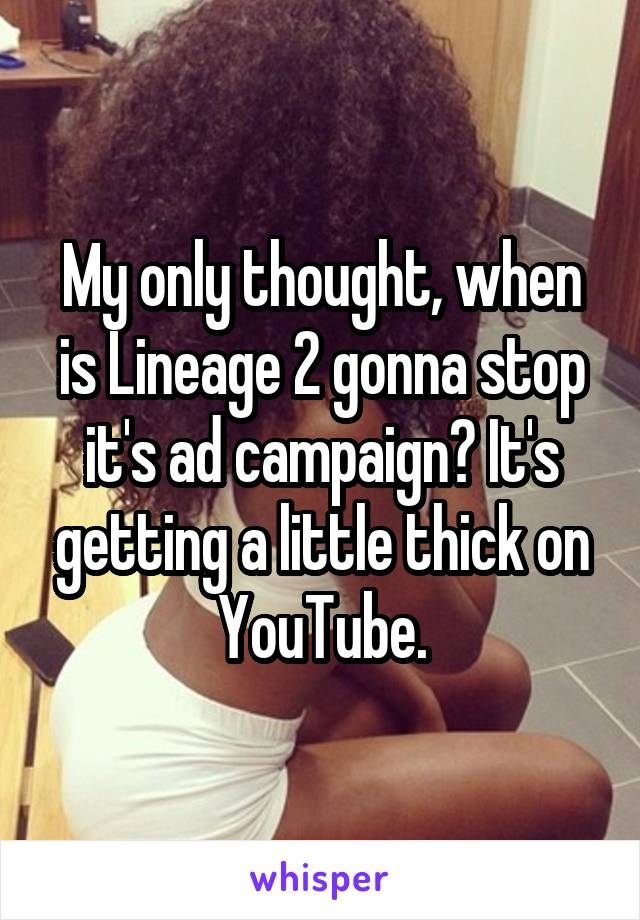 My only thought, when is Lineage 2 gonna stop it's ad campaign? It's getting a little thick on YouTube.