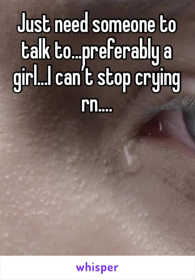 Just need someone to talk to...preferably a girl...I can't stop crying rn....