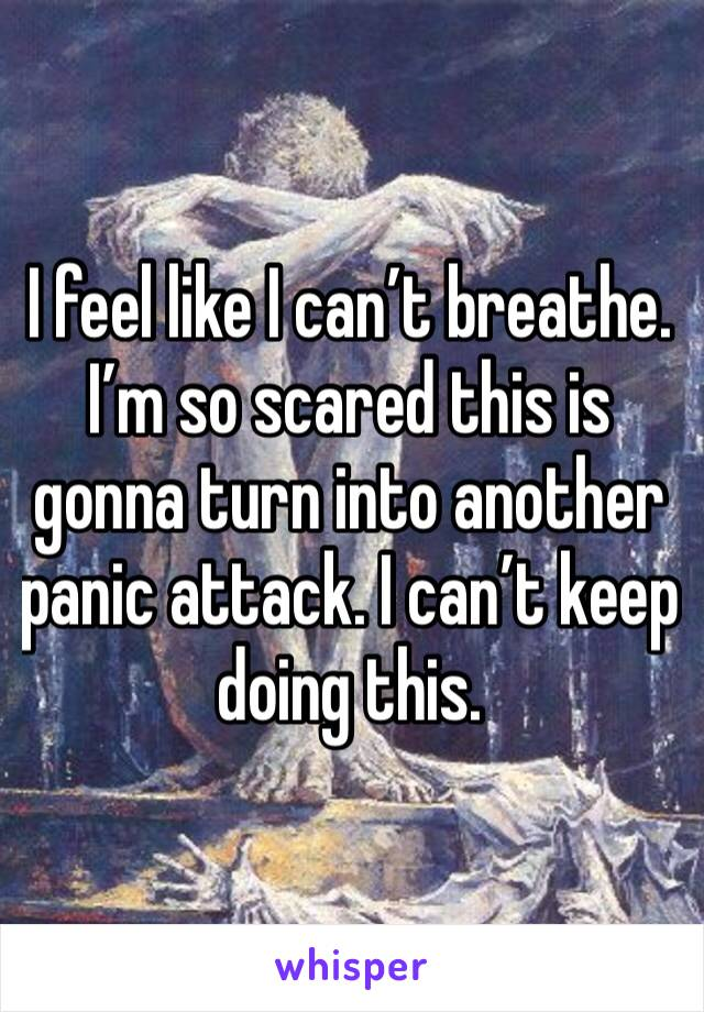 I feel like I can't breathe. I'm so scared this is gonna turn into another panic attack. I can't keep doing this.