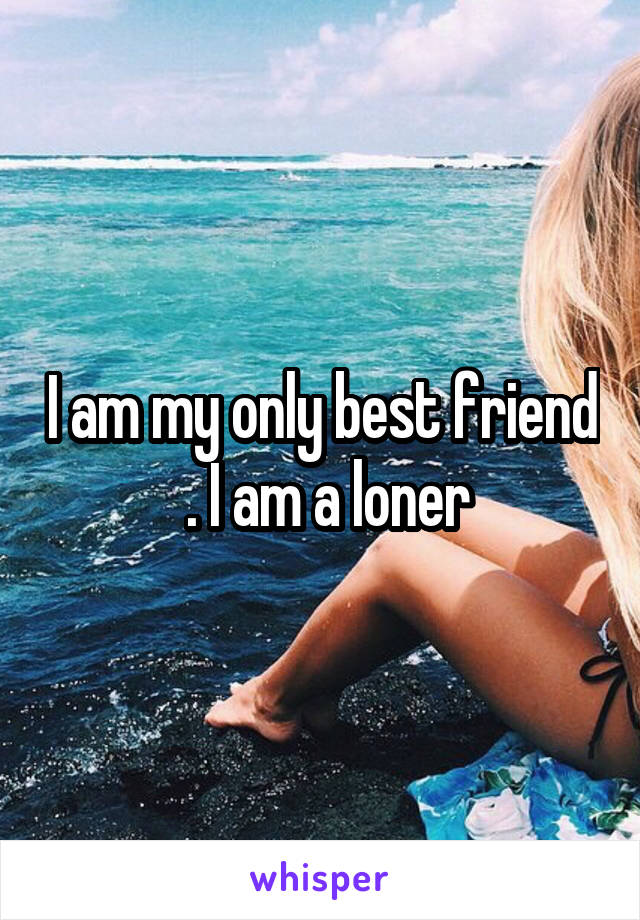 I am my only best friend  . I am a loner