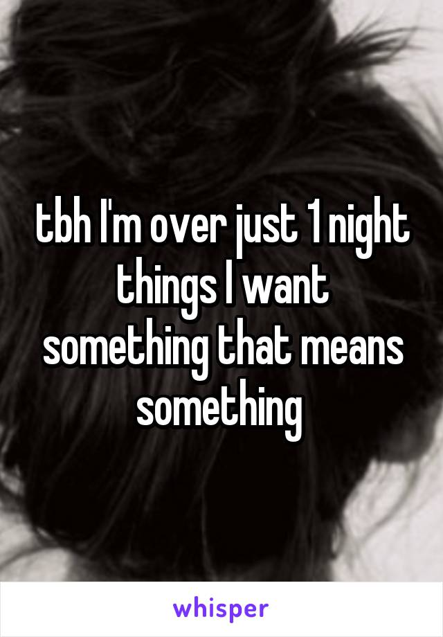 tbh I'm over just 1 night things I want something that means something