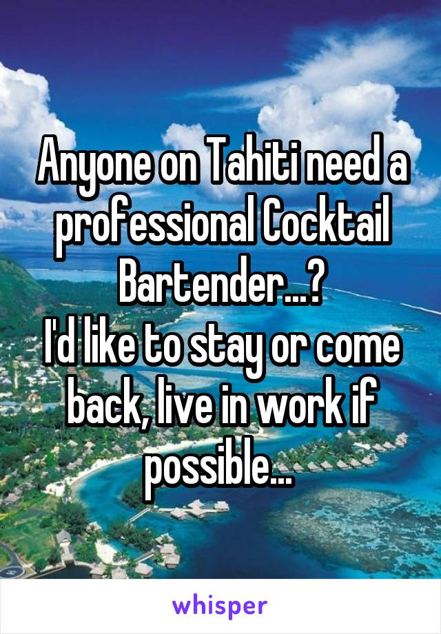 Anyone on Tahiti need a professional Cocktail Bartender...? I'd like to stay or come back, live in work if possible...
