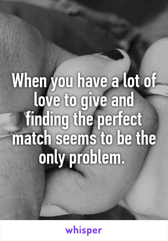 When you have a lot of love to give and finding the perfect match seems to be the only problem.