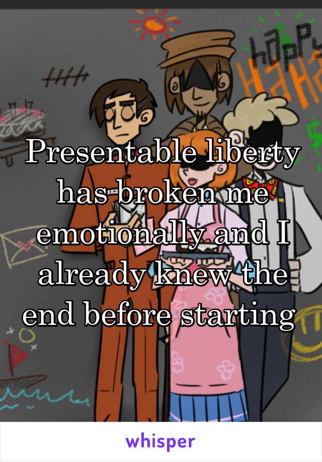Presentable liberty has broken me emotionally and I already knew the end before starting