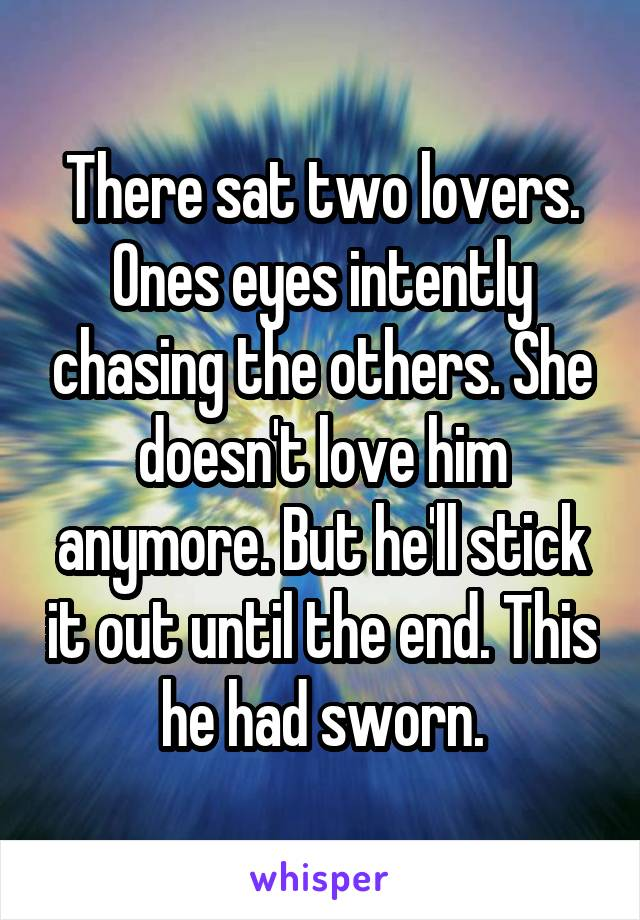 There sat two lovers. Ones eyes intently chasing the others. She doesn't love him anymore. But he'll stick it out until the end. This he had sworn.