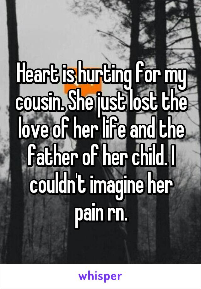 Heart is hurting for my cousin. She just lost the love of her life and the father of her child. I couldn't imagine her pain rn.