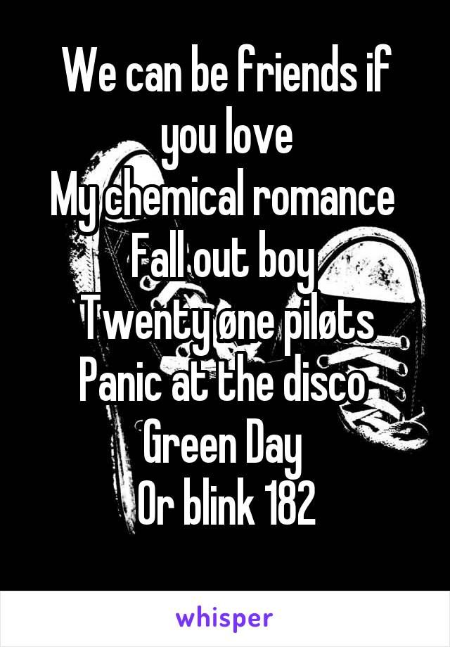 We can be friends if you love My chemical romance  Fall out boy  Twenty øne piløts Panic at the disco  Green Day  Or blink 182