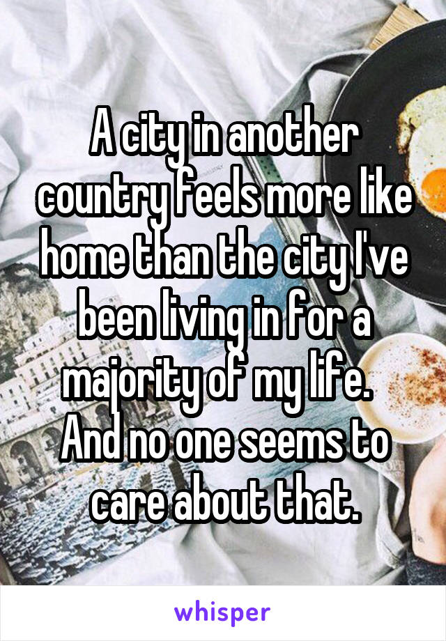 A city in another country feels more like home than the city I've been living in for a majority of my life.   And no one seems to care about that.