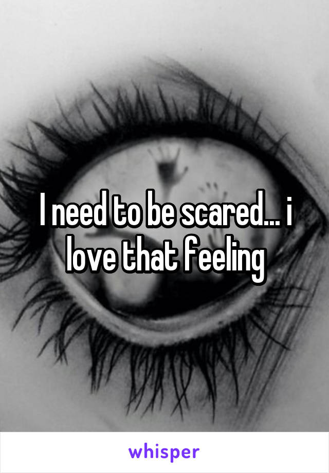 I need to be scared... i love that feeling