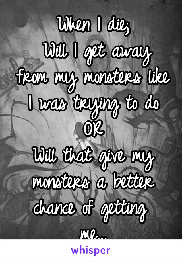 When I die;  Will I get away from my monsters like I was trying to do OR Will that give my monsters a better chance of getting  me...