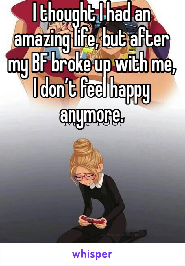 I thought I had an amazing life, but after my BF broke up with me, I don't feel happy anymore.
