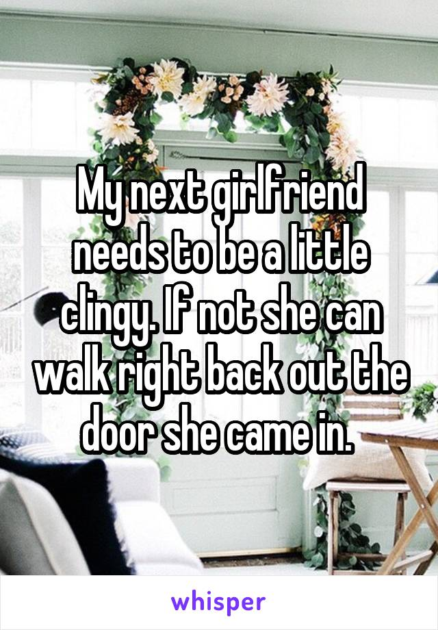 My next girlfriend needs to be a little clingy. If not she can walk right back out the door she came in.