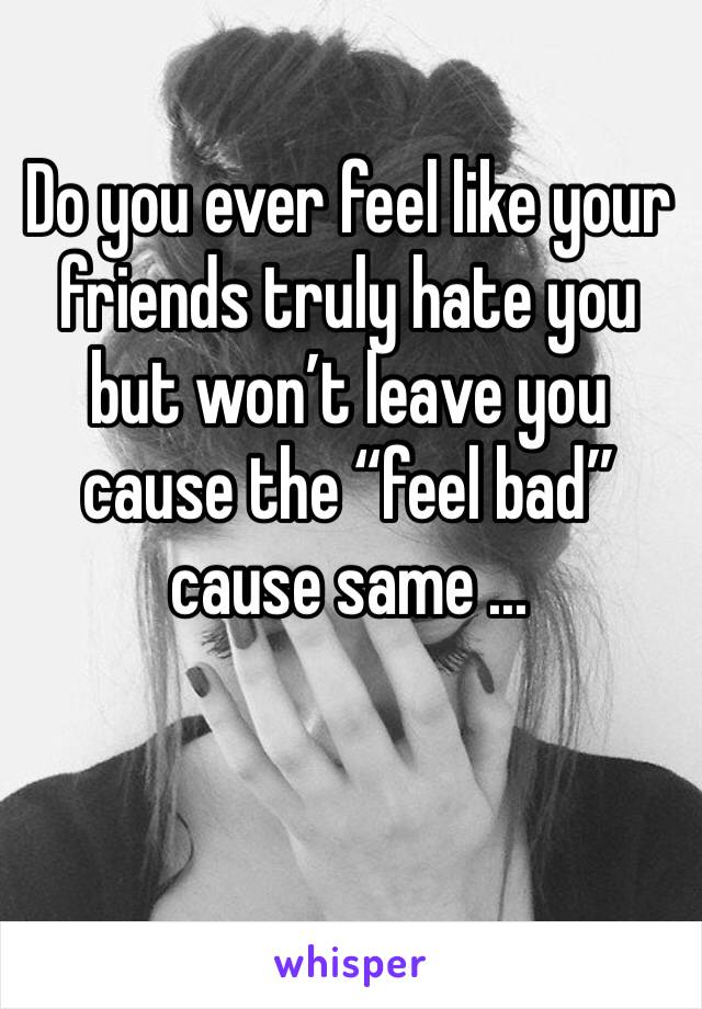 "Do you ever feel like your friends truly hate you  but won't leave you cause the ""feel bad"" cause same ..."