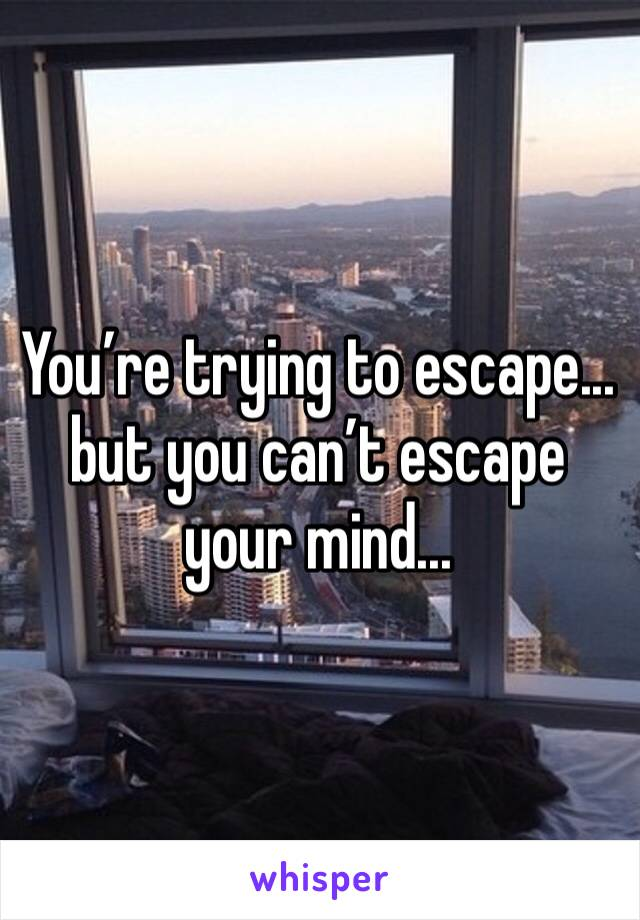You're trying to escape...  but you can't escape your mind...