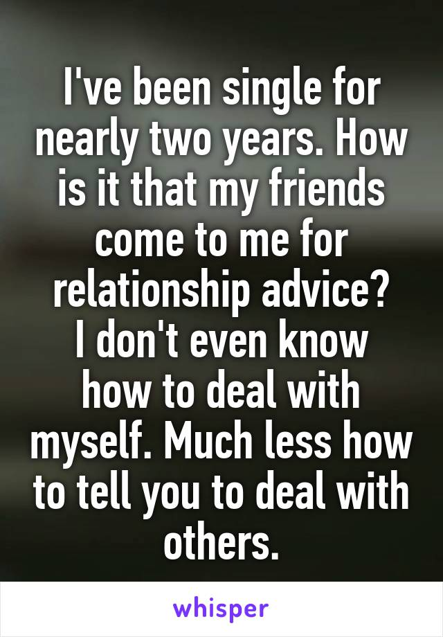 I've been single for nearly two years. How is it that my friends come to me for relationship advice? I don't even know how to deal with myself. Much less how to tell you to deal with others.