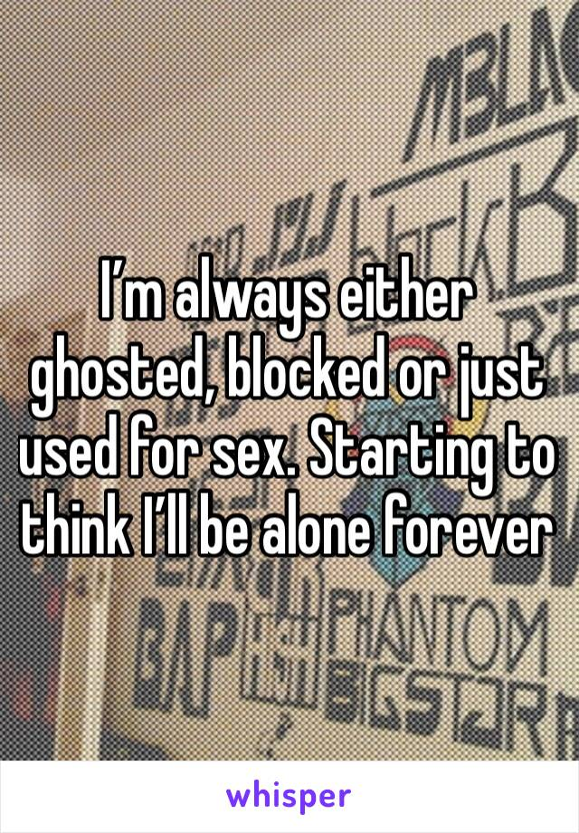 I'm always either ghosted, blocked or just used for sex. Starting to think I'll be alone forever