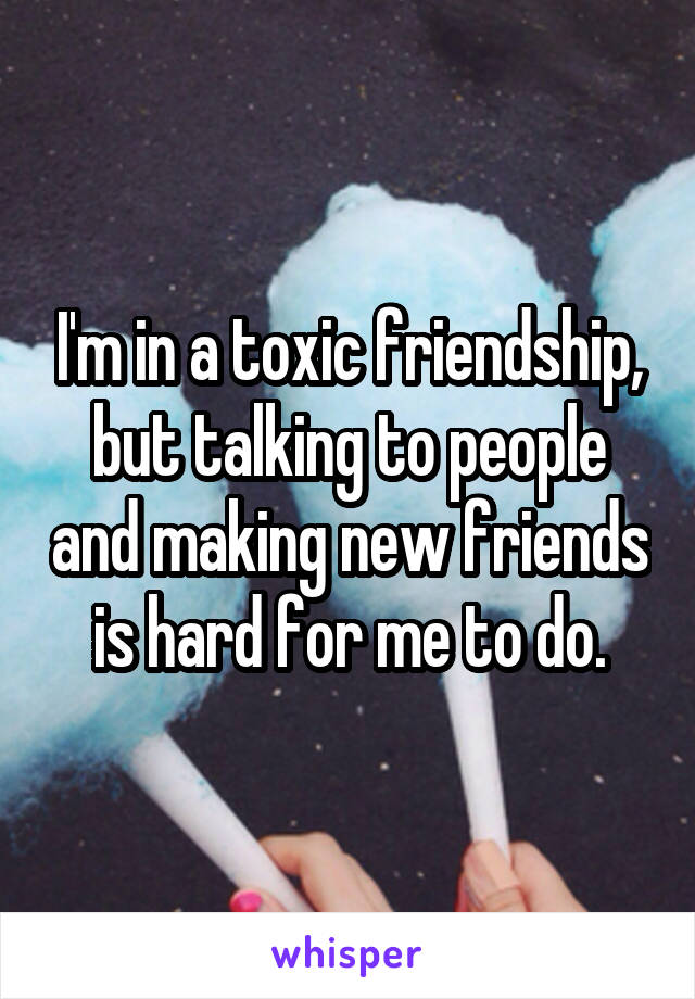 I'm in a toxic friendship, but talking to people and making new friends is hard for me to do.