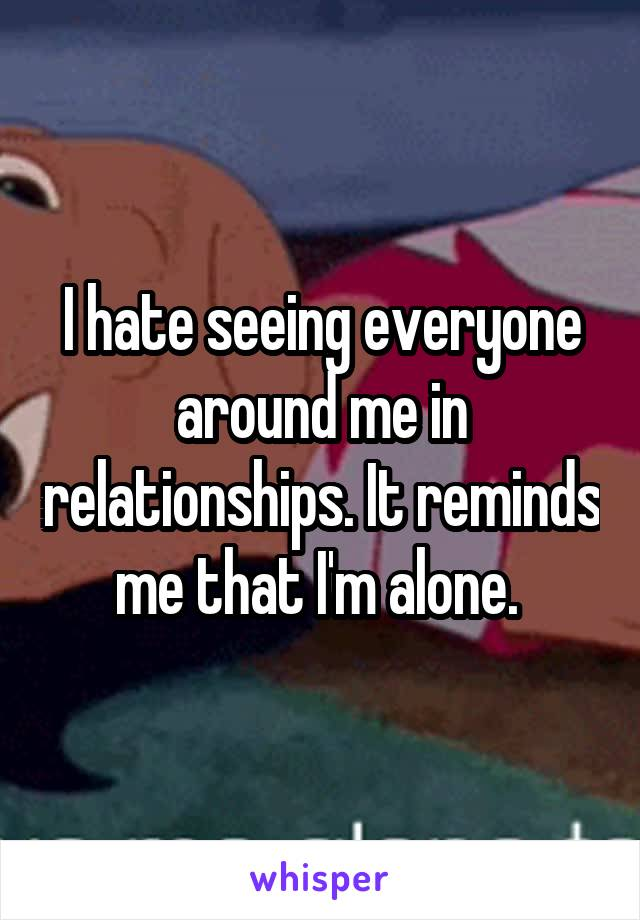 I hate seeing everyone around me in relationships. It reminds me that I'm alone.