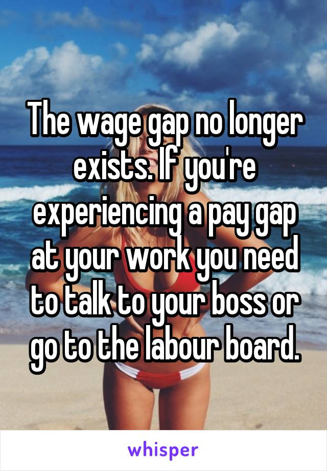 The wage gap no longer exists. If you're experiencing a pay gap at your work you need to talk to your boss or go to the labour board.