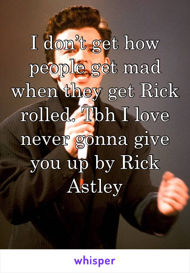 I don't get how people get mad when they get Rick rolled. Tbh I love never gonna give you up by Rick Astley