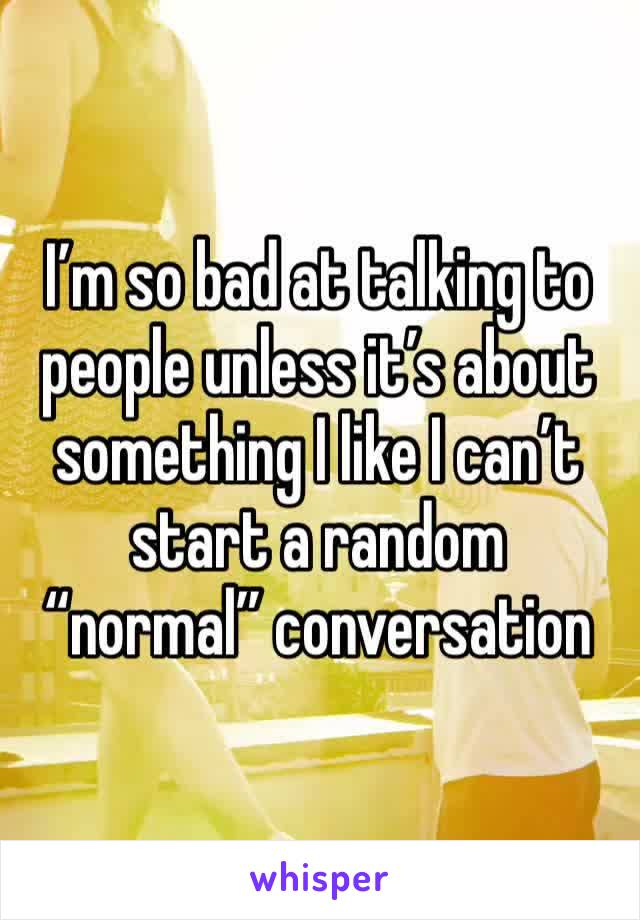 "I'm so bad at talking to people unless it's about something I like I can't start a random ""normal"" conversation"