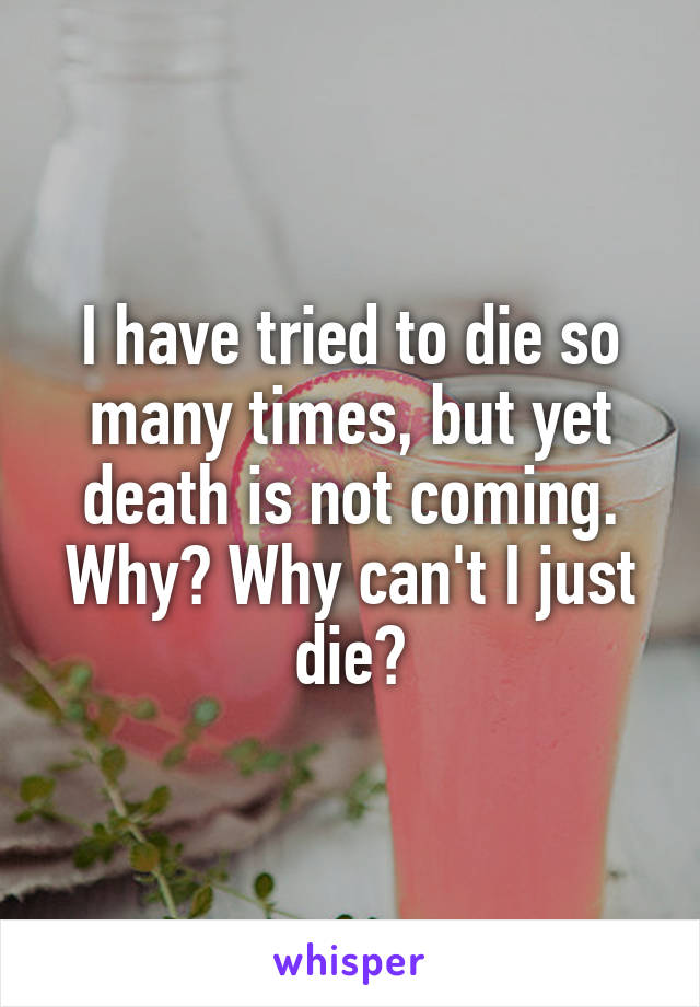 I have tried to die so many times, but yet death is not coming. Why? Why can't I just die?