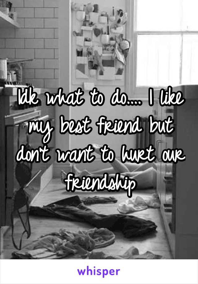 Idk what to do.... I like my best friend but don't want to hurt our friendship