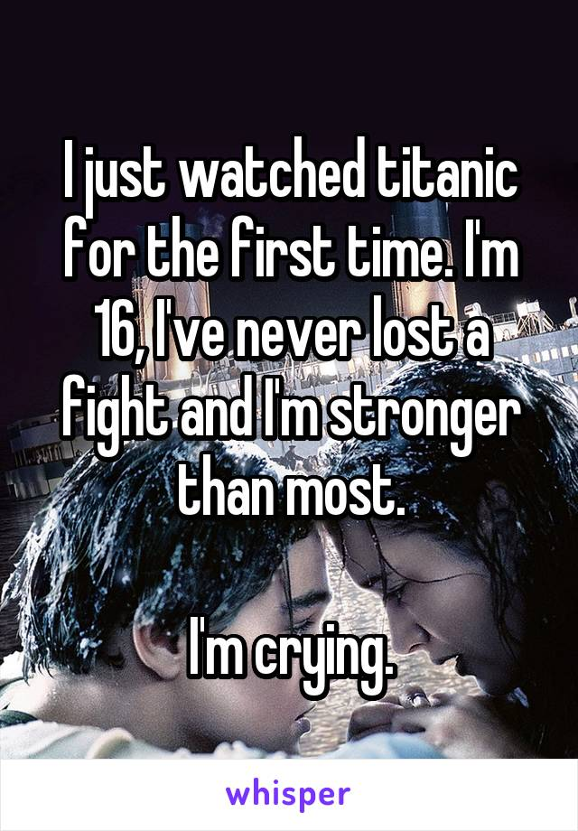 I just watched titanic for the first time. I'm 16, I've never lost a fight and I'm stronger than most.  I'm crying.