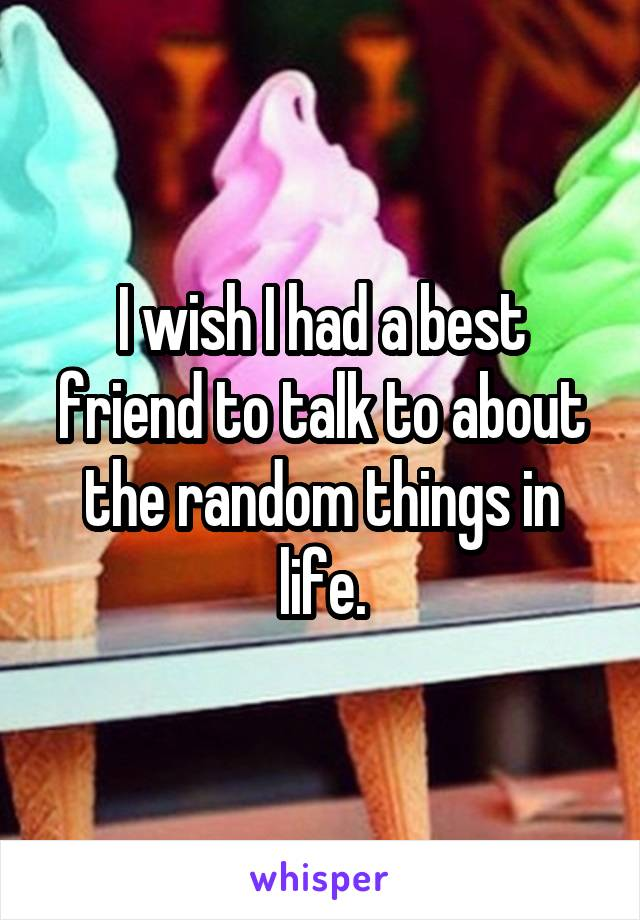 I wish I had a best friend to talk to about the random things in life.