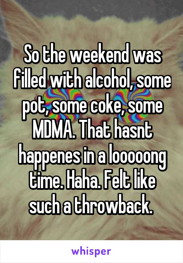 So the weekend was filled with alcohol, some pot, some coke, some MDMA. That hasnt happenes in a looooong time. Haha. Felt like such a throwback.