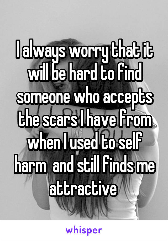 I always worry that it will be hard to find someone who accepts the scars I have from when I used to self harm  and still finds me attractive