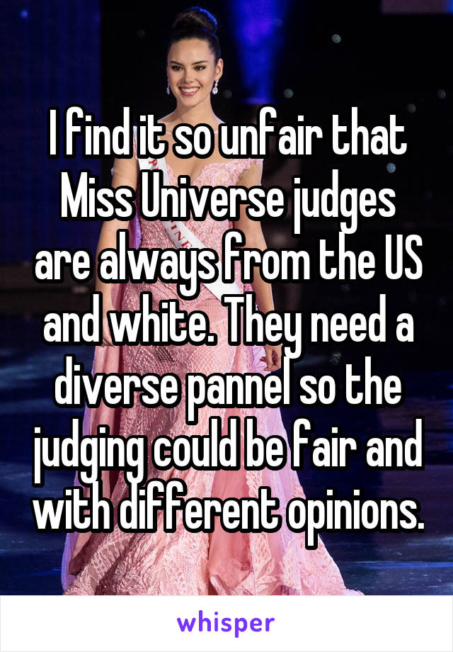 I find it so unfair that Miss Universe judges are always from the US and white. They need a diverse pannel so the judging could be fair and with different opinions.