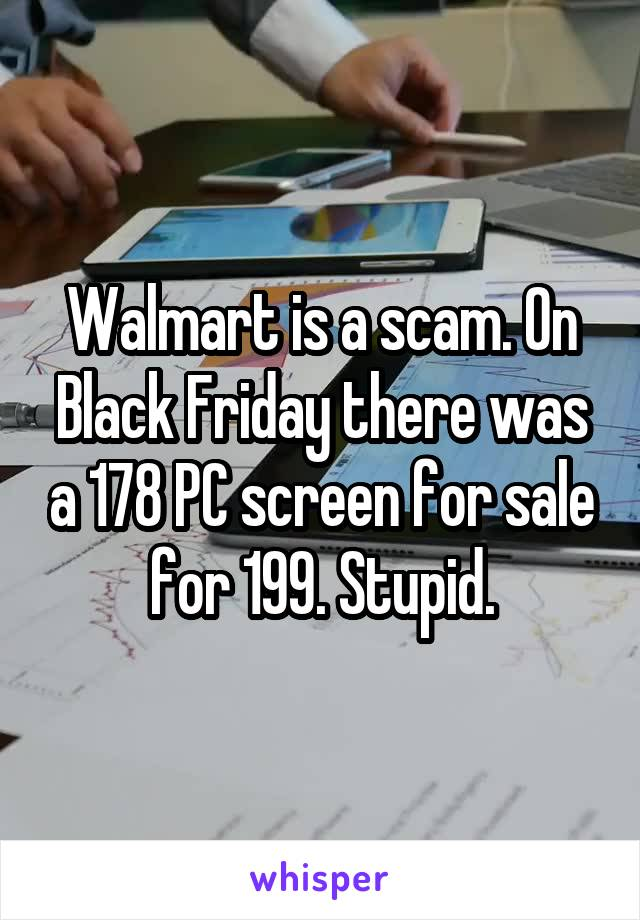 Walmart is a scam. On Black Friday there was a 178 PC screen for sale for 199. Stupid.