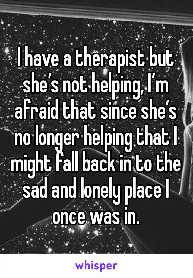 I have a therapist but she's not helping, I'm afraid that since she's no longer helping that I might fall back in to the sad and lonely place I once was in.